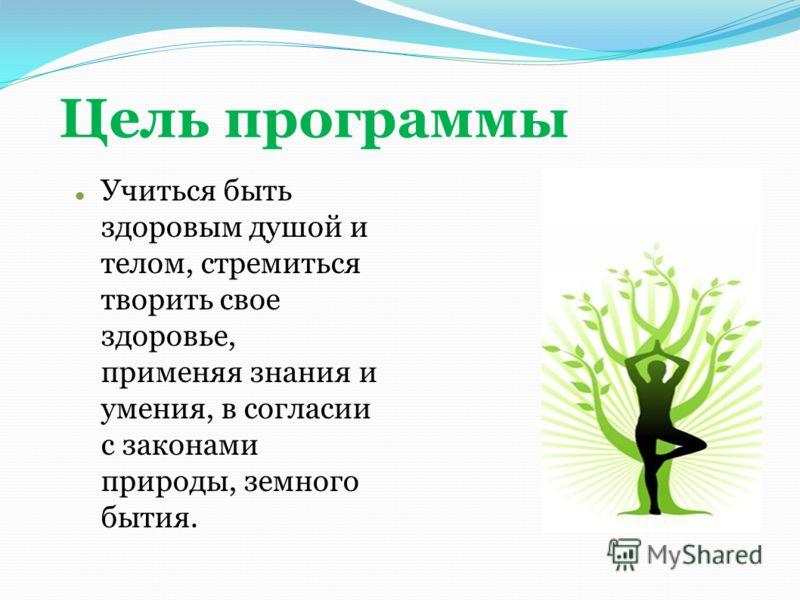 Цель программы Учиться быть здоровым душой и телом, стремиться творить свое здоровье, применяя знания и умения, в согласии с законами природы, земного бытия.