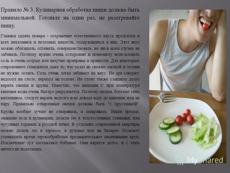 Правило 3. Кулинарная обработка пищи должна быть минимальной. Готовьте на один раз, не разогревайте пищу. Главная задача повара - сохранение естественного вкуса продуктов и всех витаминов и полезных веществ, содержащихся в них. Этот вкус можно обогащ