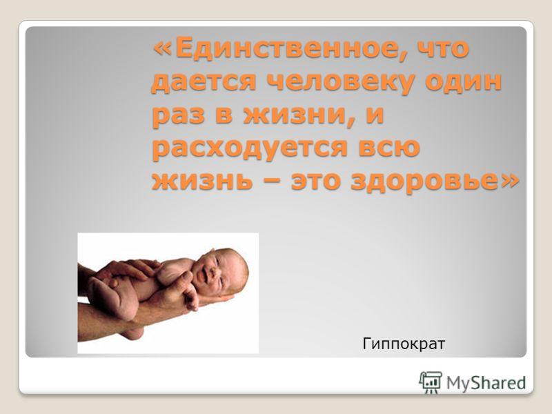 «Единственное, что дается человеку один раз в жизни, и расходуется всю жизнь – это здоровье» Гиппократ