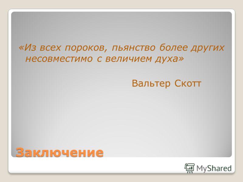 Заключение «Из всех пороков, пьянство более других несовместимо с величием духа» Вальтер Скотт