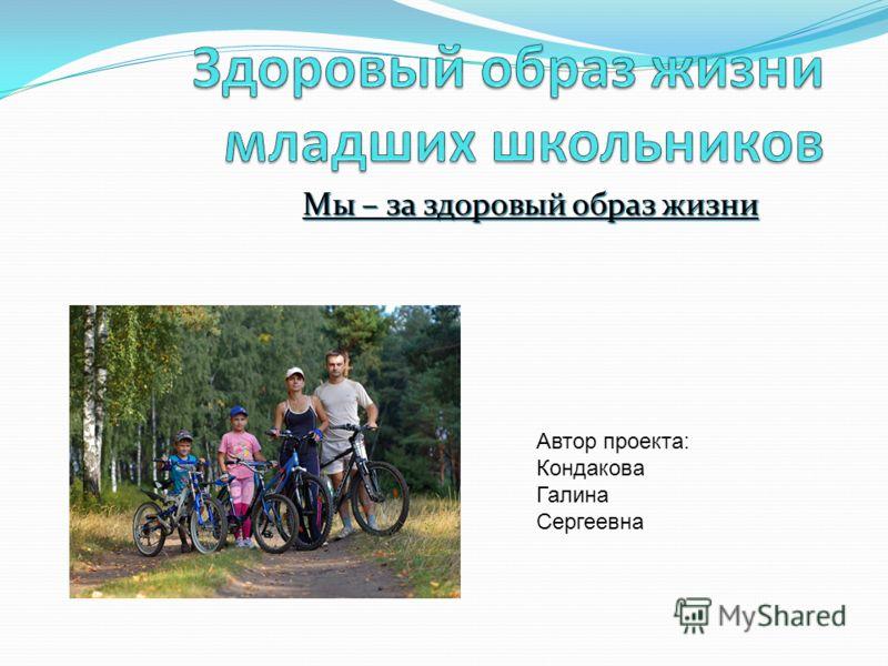 Мы – за здоровый образ жизни Автор проекта: Кондакова Галина Сергеевна