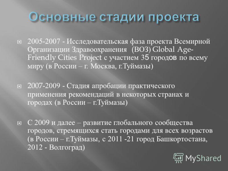 2005-2007 - Исследовательская фаза проекта Всемирной Организации Здравоохранения ( ВОЗ ) Global Age- Friendly Cities Project с участием 3 5 город ов по всему миру ( в России – г. Москва, г. Туймазы ) 2007-2009 - Стадия апробации практического примене