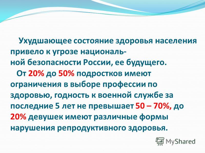 Ухудшающее состояние здоровья населения привело к угрозе националь- ной безопасности России, ее будущего. От 20% до 50% подростков имеют ограничения в выборе профессии по здоровью, годность к военной службе за последние 5 лет не превышает 50 – 70%, д