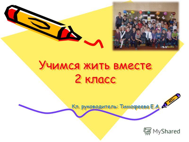 Учимся жить вместе 2 класс Кл. руководитель: Тимофеева Е.А.