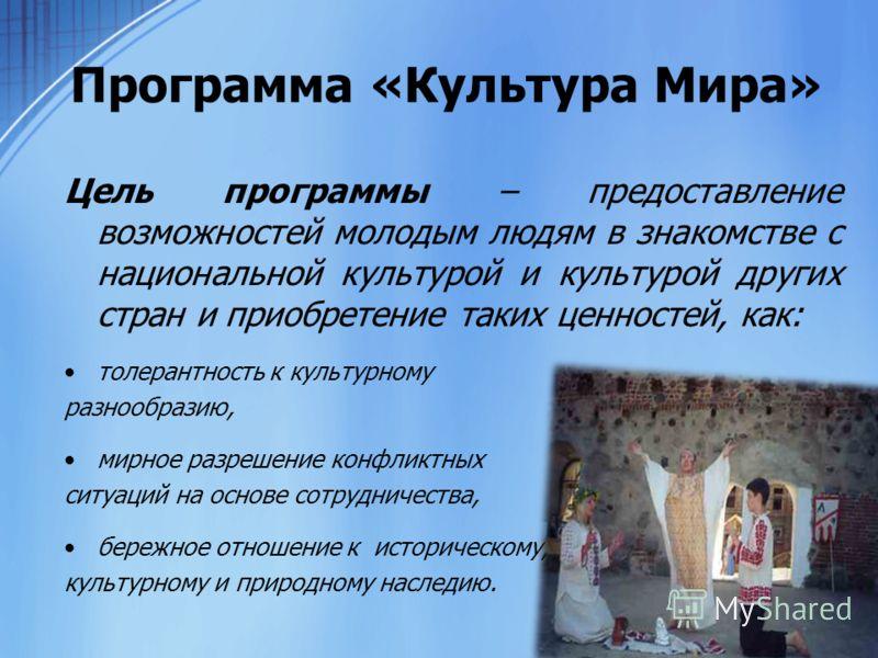 Программа «Культура Мира» Цель программы – предоставление возможностей молодым людям в знакомстве с национальной культурой и культурой других стран и приобретение таких ценностей, как: толерантность к культурному разнообразию, мирное разрешение конфл