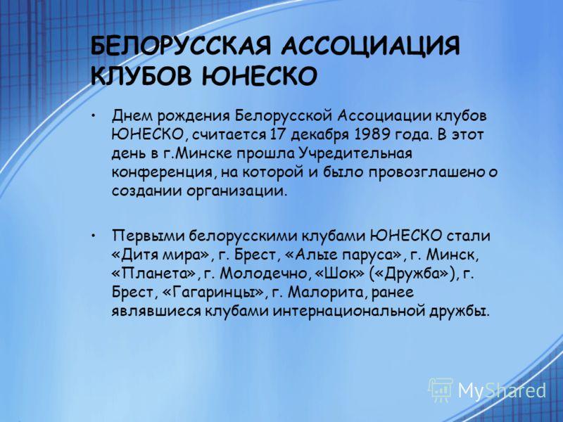 БЕЛОРУССКАЯ АССОЦИАЦИЯ КЛУБОВ ЮНЕСКО Днем рождения Белорусской Ассоциации клубов ЮНЕСКО, считается 17 декабря 1989 года. В этот день в г.Минске прошла Учредительная конференция, на которой и было провозглашено о создании организации. Первыми белорусс
