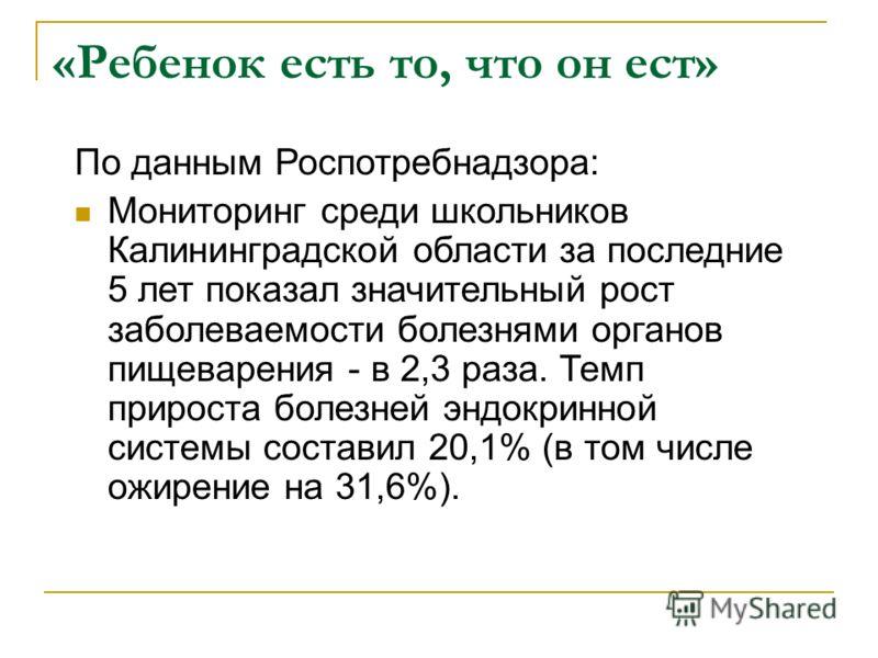 «Ребенок есть то, что он ест» По данным Роспотребнадзора: Мониторинг среди школьников Калининградской области за последние 5 лет показал значительный рост заболеваемости болезнями органов пищеварения - в 2,3 раза. Темп прироста болезней эндокринной с