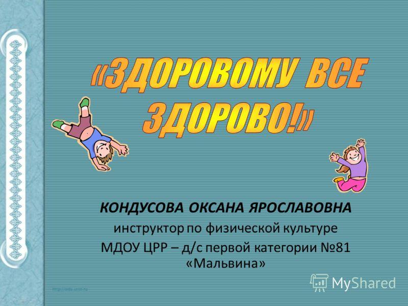 КОНДУСОВА ОКСАНА ЯРОСЛАВОВНА инструктор по физической культуре МДОУ ЦРР – д/с первой категории 81 «Мальвина»