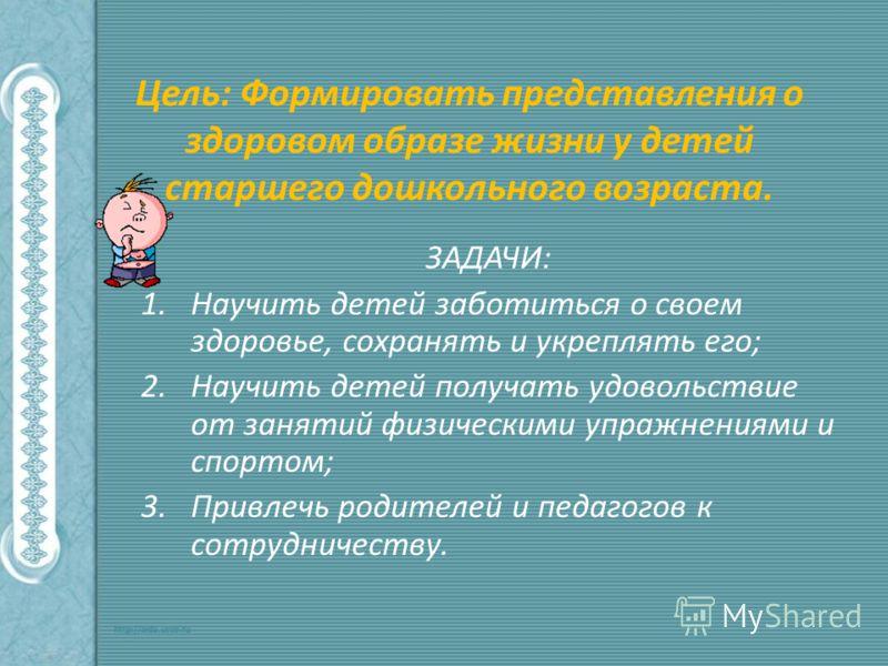 Цель: Формировать представления о здоровом образе жизни у детей старшего дошкольного возраста. ЗАДАЧИ: 1.Научить детей заботиться о своем здоровье, сохранять и укреплять его; 2.Научить детей получать удовольствие от занятий физическими упражнениями и