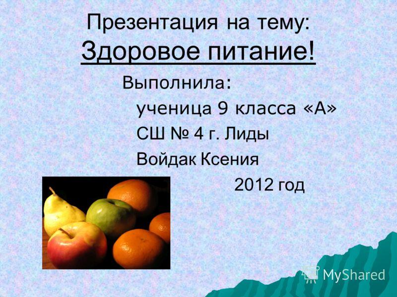 Презентация на тему: Здоровое питание! Выполнил а : учениц а 9 класса «А» СШ 4 г. Лиды Войдак Ксения 2012 год