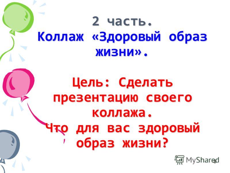 2 часть. Коллаж «Здоровый образ жизни». Цель: Сделать презентацию своего коллажа. Что для вас здоровый образ жизни? 8