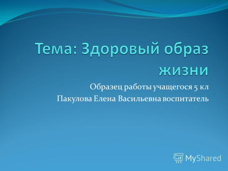 Образец работы учащегося 5 кл Пакулова Елена Васильевна воспитатель