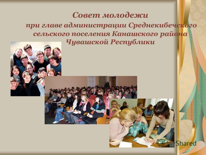 Совет молодежи при главе администрации Среднекибечского сельского поселения Канашского района Чувашской Республики