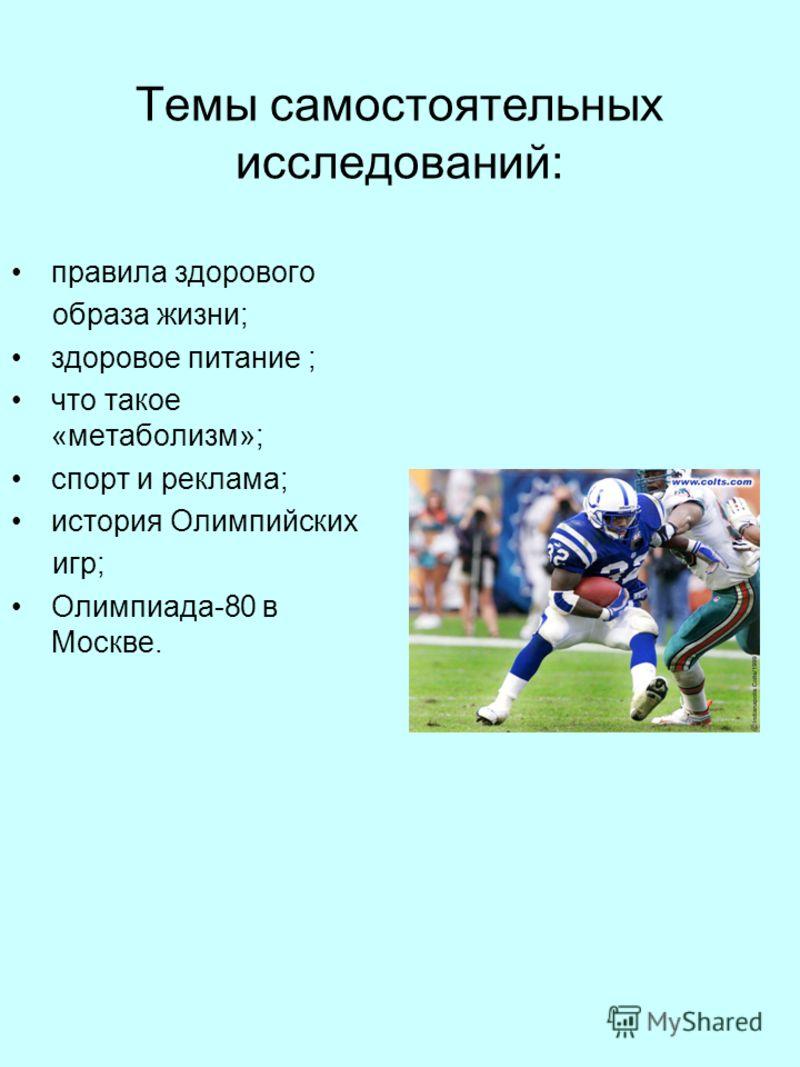 Темы самостоятельных исследований: правила здорового образа жизни; здоровое питание ; что такое «метаболизм»; спорт и реклама; история Олимпийских игр; Олимпиада-80 в Москве.
