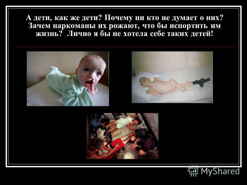 А дети, как же дети? Почему ни кто не думает о них? Зачем наркоманы их рожают, что бы испортить им жизнь? Лично я бы не хотела себе таких детей!