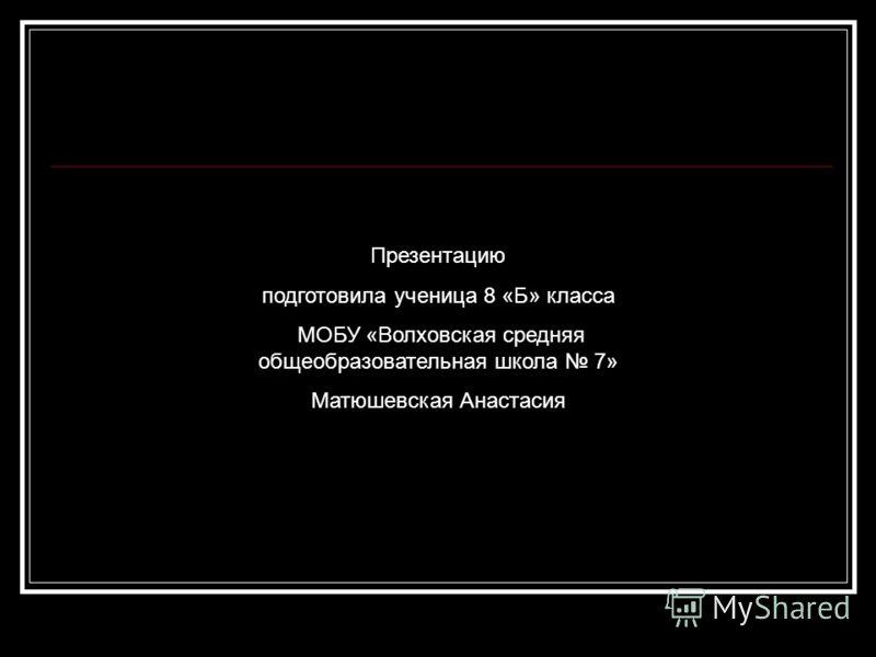 Презентацию подготовила ученица 8 «Б» класса МОБУ «Волховская средняя общеобразовательная школа 7» Матюшевская Анастасия