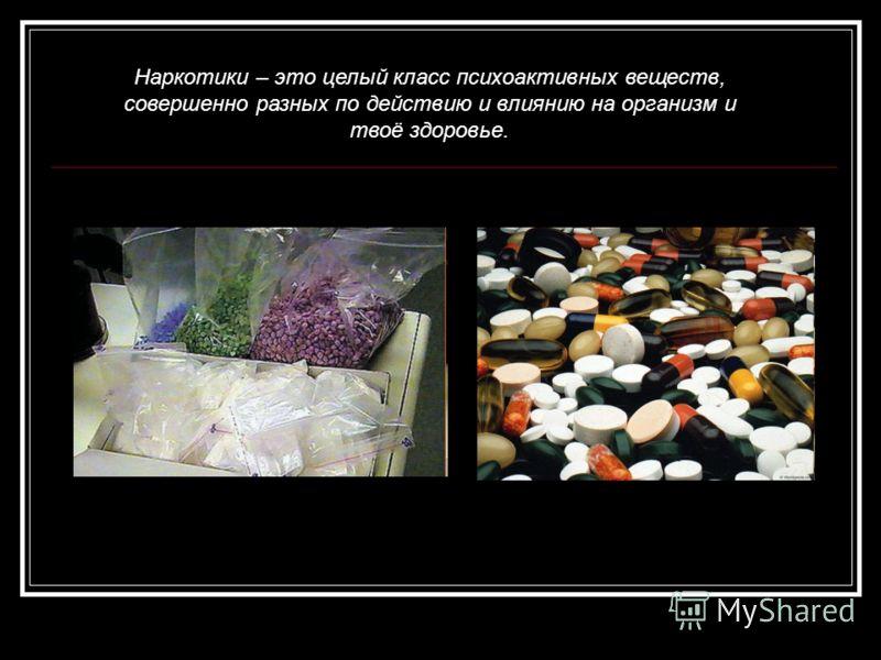 Наркотики – это целый класс психоактивных веществ, совершенно разных по действию и влиянию на организм и твоё здоровье.