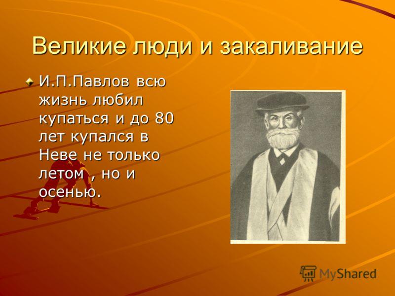 Великие люди и закаливание И.П.Павлов всю жизнь любил купаться и до 80 лет купался в Неве не только летом, но и осенью.