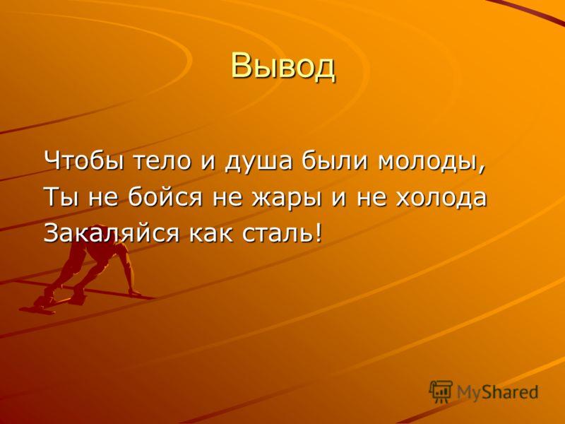 Вывод Чтобы тело и душа были молоды, Ты не бойся не жары и не холода Закаляйся как сталь!