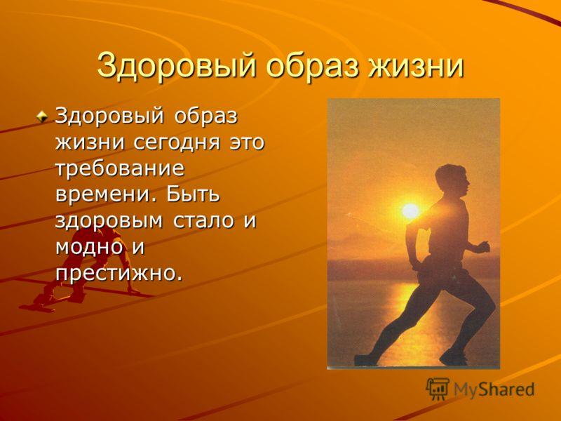 Здоровый образ жизни Здоровый образ жизни сегодня это требование времени. Быть здоровым стало и модно и престижно.