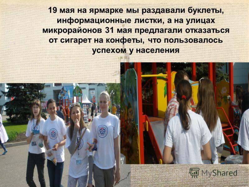19 мая на ярмарке мы раздавали буклеты, информационные листки, а на улицах микрорайонов 31 мая предлагали отказаться от сигарет на конфеты, что пользовалось успехом у населения