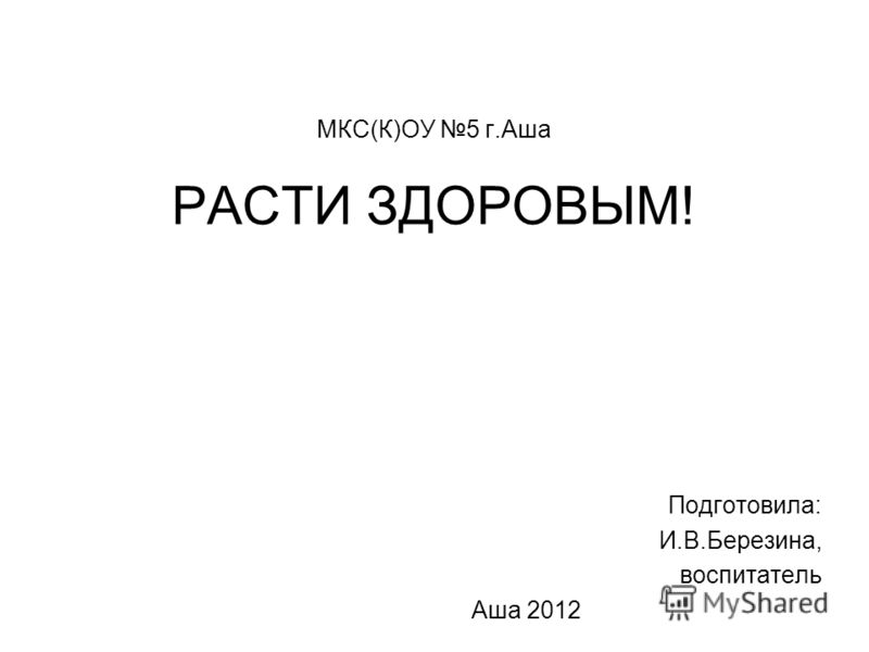 МКС(К)ОУ 5 г.Аша РАСТИ ЗДОРОВЫМ! Подготовила: И.В.Березина, воспитатель Аша 2012