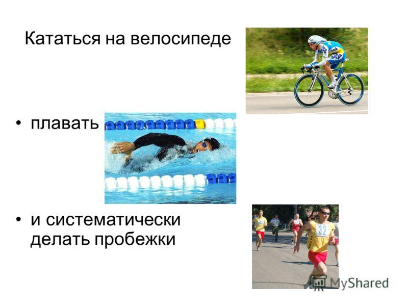 Кататься на велосипеде плавать и систематически делать пробежки