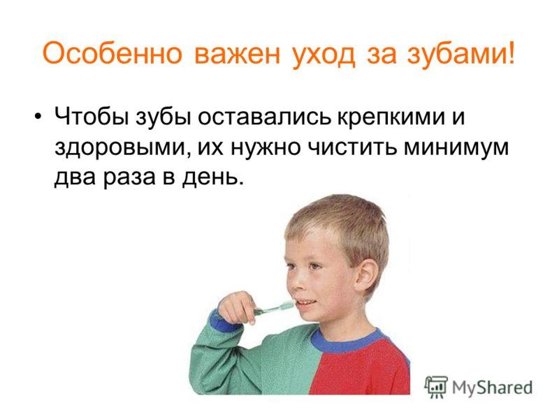 Особенно важен уход за зубами! Чтобы зубы оставались крепкими и здоровыми, их нужно чистить минимум два раза в день.
