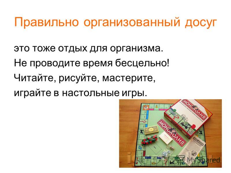Правильно организованный досуг это тоже отдых для организма. Не проводите время бесцельно! Читайте, рисуйте, мастерите, играйте в настольные игры.