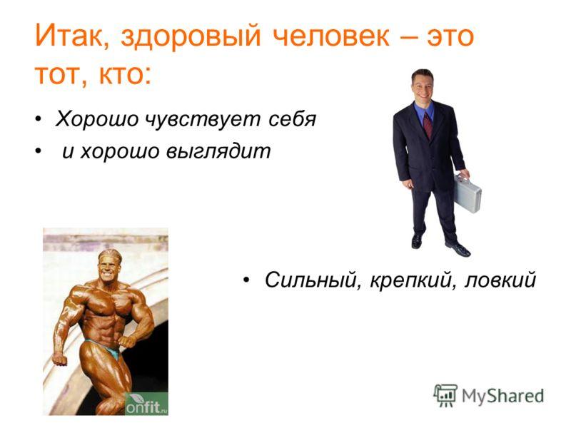 Итак, здоровый человек – это тот, кто: Хорошо чувствует себя и хорошо выглядит Сильный, крепкий, ловкий