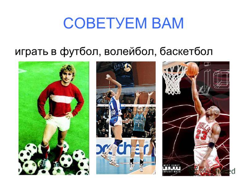 СОВЕТУЕМ ВАМ играть в футбол, волейбол, баскетбол