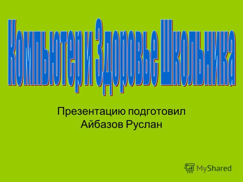 Презентацию подготовил Айбазов Руслан