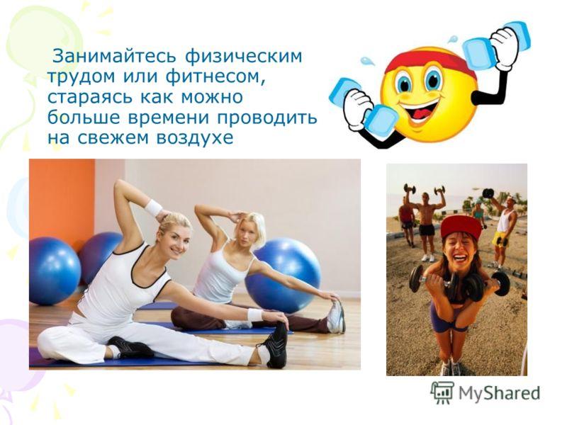 Занимайтесь физическим трудом или фитнесом, стараясь как можно больше времени проводить на свежем воздухе