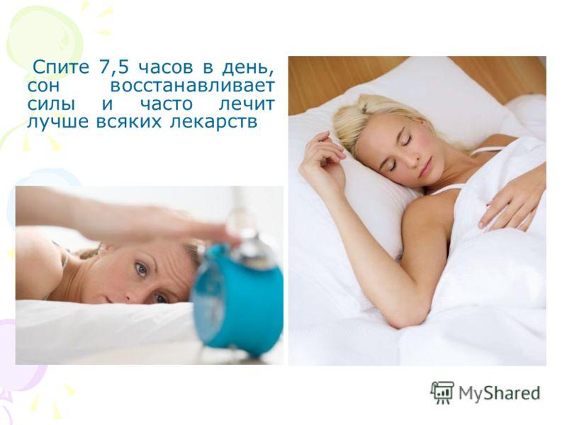 Спите 7,5 часов в день, сон восстанавливает силы и часто лечит лучше всяких лекарств