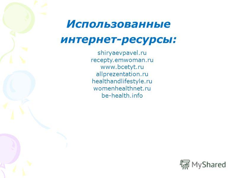 Использованные интернет-ресурсы: shiryaevpavel.ru recepty.emwoman.ru www.bcetyt.ru allprezentation.ru healthandlifestyle.ru womenhealthnet.ru be-health.info