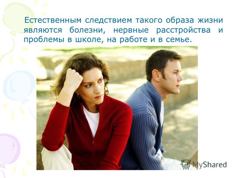 Естественным следствием такого образа жизни являются болезни, нервные расстройства и проблемы в школе, на работе и в семье.