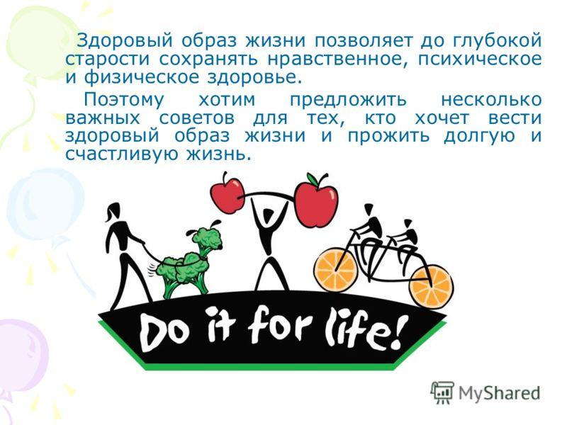 Здоровый образ жизни позволяет до глубокой старости сохранять нравственное, психическое и физическое здоровье. Поэтому хотим предложить несколько важных советов для тех, кто хочет вести здоровый образ жизни и прожить долгую и счастливую жизнь.