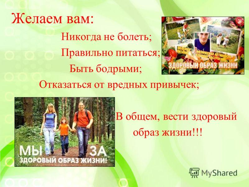Желаем вам: Никогда не болеть; Правильно питаться; Быть бодрыми; Отказаться от вредных привычек; В общем, вести здоровый образ жизни!!!