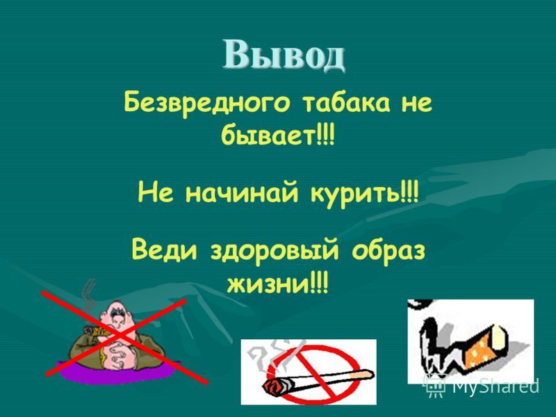 Безвредного табака не бывает!!! Не начинай курить!!! Веди здоровый образ жизни!!! Вывод Вывод