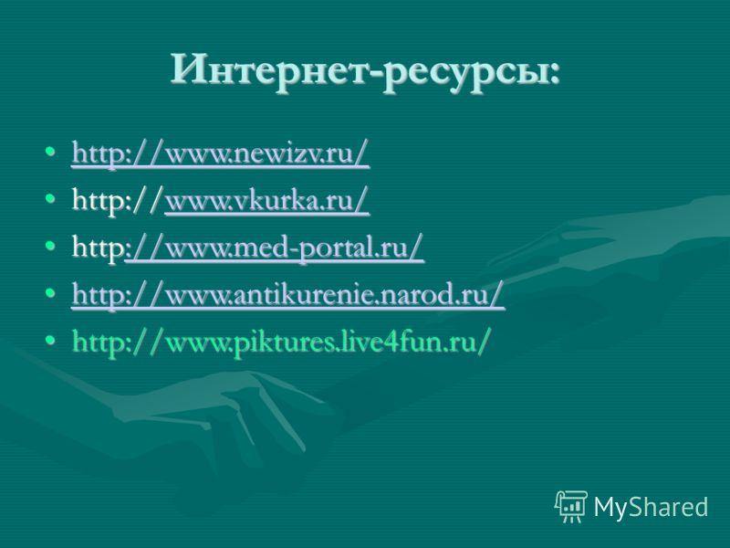 Интернет-ресурсы: http://www.newizv.ru/http://www.newizv.ru/http://www.newizv.ru/http://www.newizv.ru/ http://www.vkurka.ru/http://www.vkurka.ru/www.vkurka.ru/www.vkurka.ru/ http://www.med-portal.ru/http://www.med-portal.ru/://www.med-portal.ru/://ww