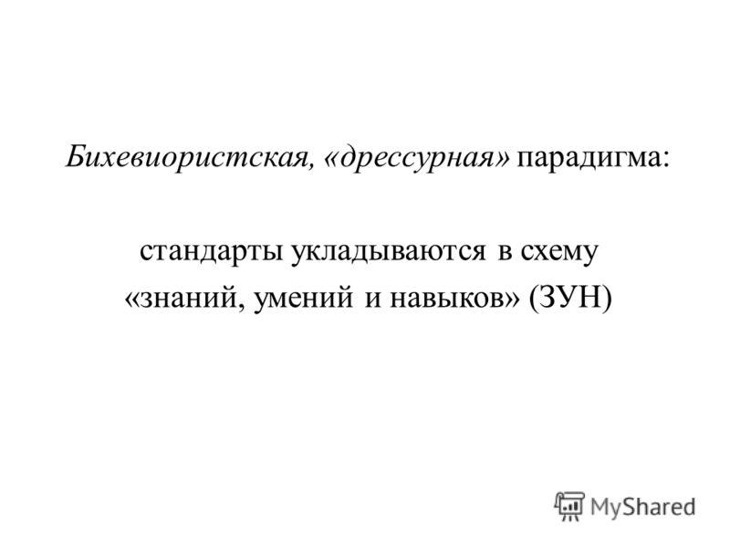 Бихевиористская, «дрессурная» парадигма: стандарты укладываются в схему «знаний, умений и навыков» (ЗУН)