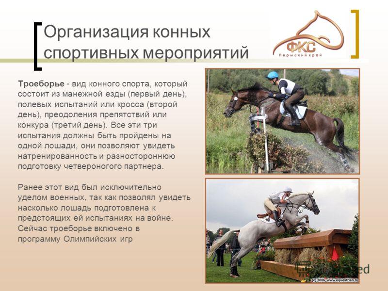 Организация конных спортивных мероприятий Троеборье - вид конного спорта, который состоит из манежной езды (первый день), полевых испытаний или кросса (второй день), преодоления препятствий или конкура (третий день). Все эти три испытания должны быть