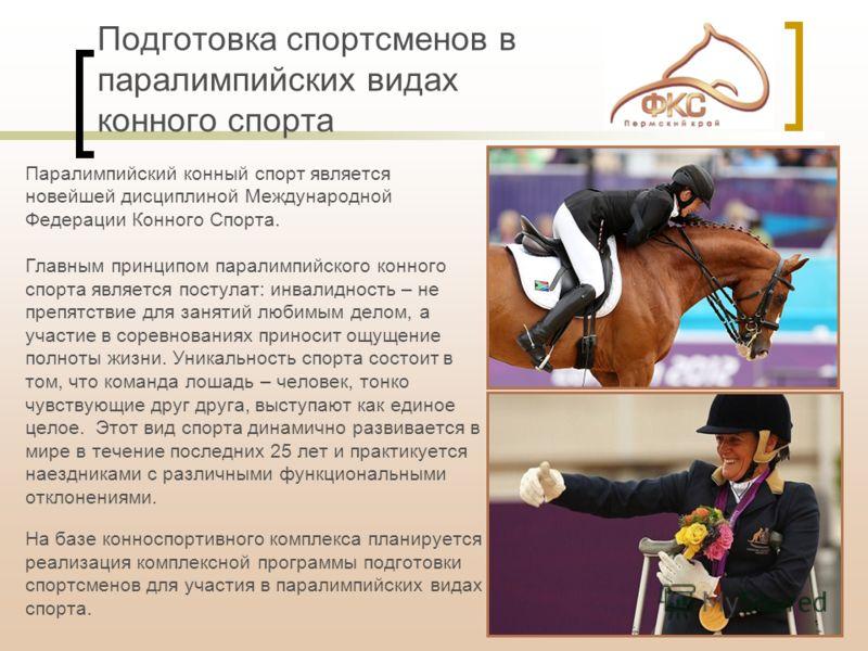 Подготовка спортсменов в паралимпийских видах конного спорта Паралимпийский конный спорт является новейшей дисциплиной Международной Федерации Конного Спорта. Главным принципом паралимпийского конного спорта является постулат: инвалидность – не препя