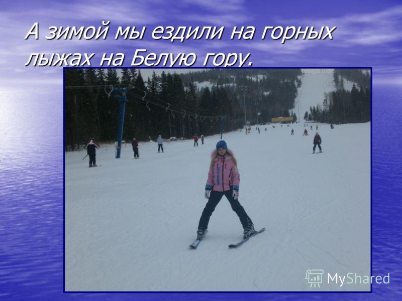 А зимой мы ездили на горных лыжах на Белую гору.