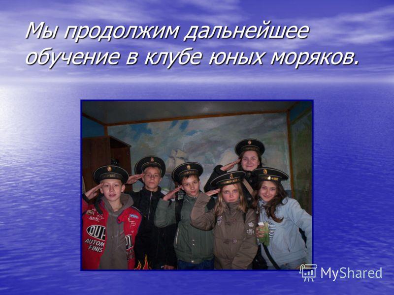 Мы продолжим дальнейшее обучение в клубе юных моряков.