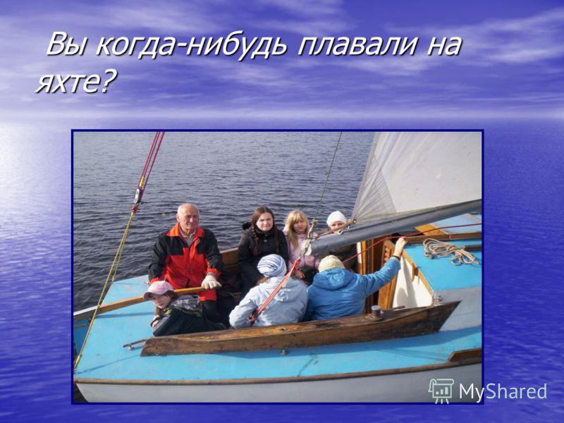 Вы когда-нибудь плавали на яхте? Вы когда-нибудь плавали на яхте?
