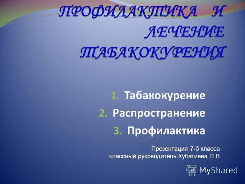 1. Табакокурение 2. Распространение 3. Профилактика Презентация 7-б класса классный руководитель Кубатиева Л.В