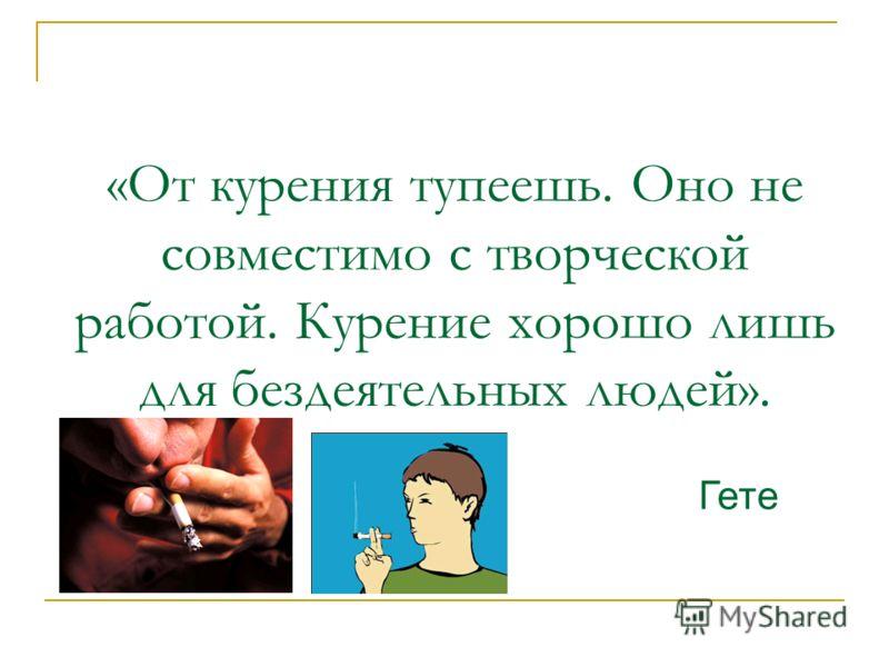 «От курения тупеешь. Оно не совместимо с творческой работой. Курение хорошо лишь для бездеятельных людей». Гете