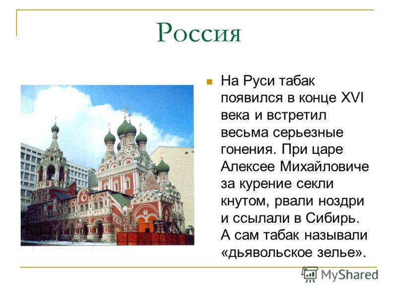 Россия На Руси табак появился в конце XVI века и встретил весьма серьезные гонения. При царе Алексее Михайловиче за курение секли кнутом, рвали ноздри и ссылали в Сибирь. А сам табак называли «дьявольское зелье».
