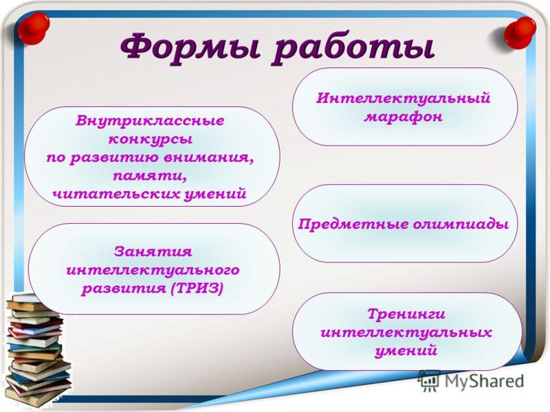 Внутриклассные конкурсы по развитию внимания, памяти, читательских умений Предметные олимпиады Тренинги интеллектуальных умений Занятия интеллектуального развития (ТРИЗ) Интеллектуальный марафон